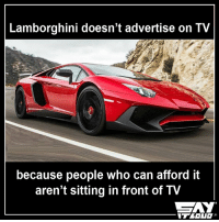 So true ! :O: Lamborghini doesn't advertise on TV  because people who can afford it  aren't sitting in front of TV  CAY So true ! :O