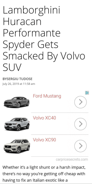 Lamborghini, Ford, and Ford Mustang: Lamborghini  Huracan  Performante  Spyder Gets  Smacked By Volvo  SUV  BYSERGIU TUDOSE  July 26, 2019 at 11:58 am  Ford Mustang  Volvo XC40  Volvo XC90  carpricesecrets.com  Whether it's a light shunt or a harsh impact,  there's no way you're getting off cheap with  having to fix an Italian exotic like a Auto generated ads are evil