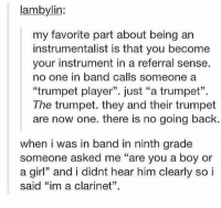 """Girl, Band, and Back: lambylin:  my favorite part about being an  instrumentalist is that you become  your instrument in a referral sense.  no one in band calls someone a  """"trumpet player"""". just """"a trumpet"""".  The trumpet. they and their trumpet  are now one. there is no going back.  when i was in band in ninth grade  someone asked me """"are you a boy or  a girl"""" and i didnt hear him clearly so i  said """"im a clarinet"""". band class https://t.co/2VbEqjqRq4"""