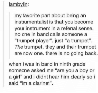 """https://t.co/jNkcyQmYNz: lambylin:  my favorite part about being an  instrumentalist is that you become  your instrument in a referral sense.  no one in band calls someone a  """"trumpet player"""". just """"a trumpet"""".  The trumpet. they and their trumpet  are now one. there is no going back  when i was in band in ninth grade  someone asked me """"are you a boy or  a gir and i didnt hear him clearly so i  said """"im a clarinet"""". https://t.co/jNkcyQmYNz"""