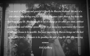 This is one of the best quotes ever spoken, love you Felix #fullhomo: Lammost of all happy and grateful to fnally be Marzias husband. We met at a  time where was feeling very lost but every day since I met Marzia has been the  best days of my life. Marzia taught to me to always go for what you want, uithout  any hesitation and that has opened my life to so many  experiences that I never  new  would even dream to be possible. But most importantly Marzia brings out the best  of me, and I feel so fortunate to be spending the rest of my life with this amazing  Woman.  Felix Kjellberg This is one of the best quotes ever spoken, love you Felix #fullhomo