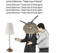 Memes, Phone, and Top: Lamp Salesman: *slaps top of lamp*  Lamp Salesman: *slaps top of lamp again  Lamp Salesman: *slaps top of lamp again  Lamp Salesman: *slaps top of lamp again  Lamp Salesman: *slaps top of lamp again Just some memes and things that made me exhale sharply out of my nose enough to save on my phone