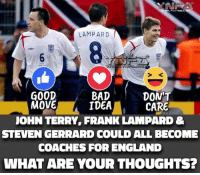 terry: LAMPARD  DONT  GOOD  BAD  MOVE  A IDEA  CARE  JOHN TERRY FRANK LAMPARD &  STEVEN GERRARD COULD ALL BECOME  COACHES FOR ENGLAND  WHAT ARE YOUR THOUGHTS?