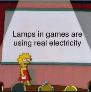 Meirl: Lamps in games are  using real electricity Meirl