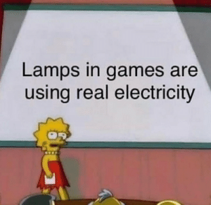 This blew my mind: Lamps in games are  using real electricity This blew my mind