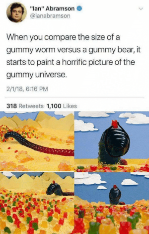 "he who controls the worm, controls the world via /r/memes http://bit.ly/2IDZnLu: ""lan"" Abramson  @ianabramson  When you compare the size of a  gummy worm versus a gummy bear, it  starts to paint a horrific picture of the  gummy universe.  2/1/18, 6:16 PM  318 Retweets 1,100 Likes he who controls the worm, controls the world via /r/memes http://bit.ly/2IDZnLu"