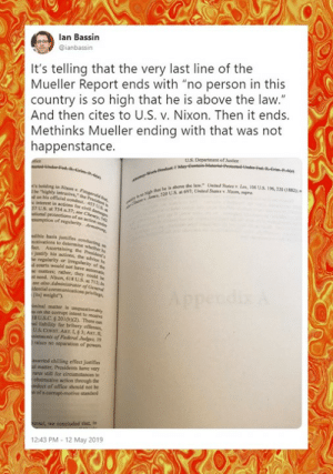 "Memes, Rude, and Justice: lan Bassin  ianbassin  It's telling that the very last line of the  Mueller Report ends with ""no person in this  country is so high that he is above the law.""  And then cites to U.S. v. Nixon. Then it ends  Methinks Mueller ending with that was not  happenstance  U.S. Departument of Justice  Unied Sale"". Lee, l06 US196, 2200182  we the law.""  57 U.S. at 754 n37,e Cm  basis justifies condusting  justify his actions, the  d courts would not have  et need. Altun, 418 US,14712;  [its] weight)  iminal matter is unqucstinably  on the comapt intent to reoeive  sUS.C. $201(0x2). There can  al liability for bribery offenses,  intments of Federl Judges19  raises no separation of powers  asserted chilling effect justifies  al matter, Presidents have very  rarer still for circumstances to  obstructive action through the  onduct of office should not be  n of a corrupt-motive standard  12:43 PM-12 May 2019 Tell them you found it at Rude and Rotten Republicans"