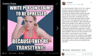 It's pretty complicated getting into this deranged of a psyche because you are trying to make sense of the nonsensical but I gave it my best shot.: lan Boyle  September 7,2014 Edited  Timeline Photos  PERSON  TO BEOPRESSED  WHITE  CLAIMS  I've seen this plenty of times. It's a 3 for 1 special  she gets to shed the white guilt and suck it to  people by blaming everything on whitey for  everything her dead ancestors did that she feels  like she needs to atone for and feel justified in  playing the victim with a counterfeit race card  Somehow she thinks that being white isn't being  part of a race, only being partly racist now she  finally found one to belong to. after developing two  different personalities of two different races and  acts black when she needs to and white when she  needs to like a schizophrenic. It's kind of like dual  citizenship but without all the paperwork or being  the self-appointed honorary Negro who ran from the  white plantation within her own skin and didn't even  get a medal. I call it being an Uncle Cracker  because if you listen to her, picking on white people  doesn't apply under the moral absolute she always  hollers about when it comes to ripping on people for  their genetics because they were predetermined  from birth  BECAUSETHEYRE  TRANSETHNIC  Tag Photo Add LocationEdit  b Like  Comment Share  Tag Photo  Options  Send in Messenger  Write a comment... It's pretty complicated getting into this deranged of a psyche because you are trying to make sense of the nonsensical but I gave it my best shot.