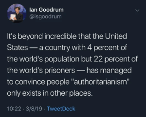 "-adminotov: lan Goodrum  @isgoodrum  It's beyond incredible that the United  States a country with 4 percent of  the world's population but 22 percent of  the world's prisoners-has managed  to convince people authoritarianism""  only exists in other places.  10:22 3/8/19 TweetDeck -adminotov"