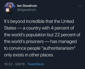 "22% should be a new meme: lan Goodrum  @isgoodrum  It's beyond incredible that the United  States-a country with 4 percent of  the world's population but 22 percent df  the world's prisoners-has managed  to convince people authoritarianism""  only exists in other places.  10:22 3/8/19 TweetDeck 22% should be a new meme"