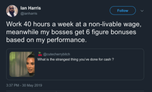 Boss makes a dollar, you make a dime. (via /r/BlackPeopleTwitter): lan Harris  Follow  @ianharris  Work 40 hours a week at a non-livable wage,  meanwhile my bosses get 6 figure bonuses  based on my performance.  @cutecherrybitch  What is the strangest thing you've done for cash?  3:37 PM -30 May 2019 Boss makes a dollar, you make a dime. (via /r/BlackPeopleTwitter)