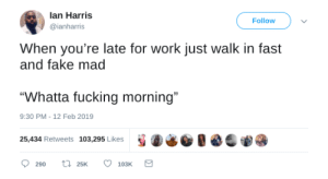 """It aint just me by DM_ME_UR_BOOBS_G1RLZ MORE MEMES: lan Harris  @ianharris  Follow  When you're late for work just walk in fast  and fake mad  """"Whatta fucking morning""""  25,434 Retweets 103,295 Likes S ④らじ.  9:30 PM -12 Feb 2019 It aint just me by DM_ME_UR_BOOBS_G1RLZ MORE MEMES"""