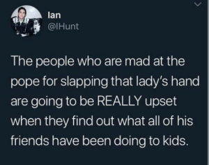 Pope: lan  @IHunt  The people who are mad at the  pope for slapping that lady's hand  are going to be REALLY upset  when they find out what all of his  friends have been doing to kids. Pope