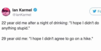 """Be Like, Drinking, and Funny: lan Karmel  lanKarmel  Fo  22 year old me after a night of drinking: """"I hope I didn't do  anything stupid.  29 year old me: """"I hope I didn't agree to go on a hike."""" Growing up be like... https://t.co/kZROzyVmBe"""