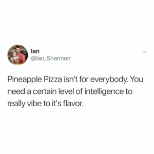 ok but anything can be a pizza topping if you're brave enough: lan  @lan_Shannon  Pineapple Pizza isn't for everybody. You  need a certain level of intelligence to  really vibe to it's flavor. ok but anything can be a pizza topping if you're brave enough