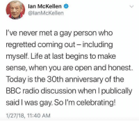 Words of wisdom from an icon 🙌🏼: lan McKellen  lanMcKellen  I've never met a gay person who  regretted coming out - including  myself. Life at last begins to make  sense, when you are open and honest.  Today is the 30th anniversary of the  BBC radio discussion when l publically  said I was gay. So I'm celebrating!  1/27/18, 11:40 AM Words of wisdom from an icon 🙌🏼