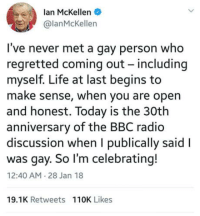 I love that life makes sense for him now: lan McKellen  @lanMcKellen  I've never met a gay person who  regretted coming out - including  myself. Life at last begins to  make sense, when you are opern  and honest. Today is the 30th  anniversary of the BBC radio  discussion when I publically said l  was gay. So I'm celebrating!  12:40 AM 28 Jan 18  19.1K Retweets 110K Likes I love that life makes sense for him now