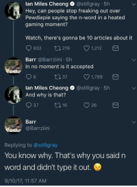 <p>Barr needs to teach the ways of the clapback (via /r/BlackPeopleTwitter)</p>: lan Miles Cheong @stillgray 5h  Hey, can people stop freaking out over  Pewdiepie saying the n-word in a heated  gaming moment?  Watch, there's gonna be 10 articles about it  932 t0219 1,212  Barr @Barrziini 5h  In no moment is it accepted  t1 37  1,789  lan Miles Cheong  And why is that?  @stillgray 5h  37  T, 16  y 26  Barr  @Barrziini  Replying to @stillgray  You know why. That's why you said n  word and didn't type it out  9/10/17, 11:57 AM <p>Barr needs to teach the ways of the clapback (via /r/BlackPeopleTwitter)</p>