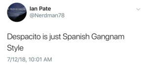 Gangnam Style: lan Pate  @Nerdman78  E TRUTH IS OUT THE  Despacito is just Spanish Gangnam  Style  7/12/18, 10:01 AM