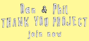 scientific-name:  BE A PART OF DAN & PHIL THANK YOU PROJECT!!!For everything Dan & Phil have done for us- been our friends, strength, inspiration, brothers, crushes, guardians, made us laugh, smile and and brightened our day-I am here to thank them!I have an idea for a little project and I need the PHANDOM'S help!Just like in Phil's Christmas Video, I want you to answer me FIRST THING THAT COMES TO MIND WHEN I SAY DAN & PHIL? ☑Response must be a VIDEO(.mp4 format)- no longer than 4 seconds- ☑Responses can be funny, sweet, sentimental, silly, cliche-anything! Make it creative ^_^ ☑Response does not have to be limited to one word [watch Phil's video to get an idea of how the video will be]☑Please make sure you film it in landscape and not portrait.+ a seperate PICTURE of you holding a THANK YOU signThis is a POSITIVE thank youvideo so any responses addressing their sexuality, responses that include homophobic slurs and mean insults will NOT be tolerated.EMAIL your video response+pictureto sumneema@outlook.com[put the subject title: dan and phil project] submission deadline: 31st MarchWhen the submission deadline ends, I will start putting the final video together. Once, the video is ready, I will upload it to my youtube channel and will tweet them the link. I can't guarantee they will see it but my heart tells me they will :)I have no idea if anyone will even participate but I will need a minimum of 10 responses to do this. So, I sincerely wish you would participate so we can show how much we love and appreciate them and how much they mean to us.P.S. Please reblog to spread the word even if you won't be personally participating :)Lets make this a success!!! :)got a question?    FAQ: lan & Phil  THANK YOU PROJECT  join now scientific-name:  BE A PART OF DAN & PHIL THANK YOU PROJECT!!!For everything Dan & Phil have done for us- been our friends, strength, inspiration, brothers, crushes, guardians, made us laugh, smile and and brightened our day-I am here to thank them!I