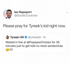 sandwiches: lan Rapoport  @DocMcCockiner  Please pray for Tyreek's kid right now.  @cheetah 1h  Tyreek Hill  Waited in line at @PopeyesChicken for 35  minutes just to get told no more sandwiches  !!!!