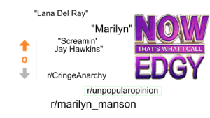 "Dank, Jay, and Marilyn Manson: ""Lana Del Ray""  ""Marilyn W  ""Screamin'  Jay Hawkins""  THAT'S WHAT I CALL  EDGY  r/CringeAnarchy  r/unpopularopinion  r/marilyn_manson u/cartmanselection Post Starter Pack by cartmanselection FOLLOW 4 MORE MEMES."
