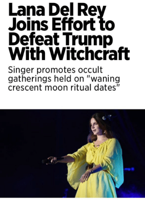 "Lana Del Rey, Rey, and Tumblr: Lana Del Rey  Joins Effort to  Defeat Trump  With Witchcraft  Singer promotes occult  gatherings held on ""waning  crescent moon ritual dates"" memehumor:  This is the beginning of the End for Trump"