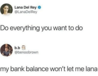 Lana Del Rey, Rey, and Bank: Lana Del Rey  @LanaDelRey  Do everything you want to do  b.b  @benoobrown  my bank balance won't let me lana