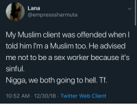 Muslim, Sex, and Twitter: Lana  @empresssharmuta  My Muslim client was offended when  told him I'm a Muslim too. He advised  me not to be a sex worker because it's  sinful  Nigga, we both going to hell. Tf.  10:52 AM 12/30/18 Twitter Web Client And on sabbath no less