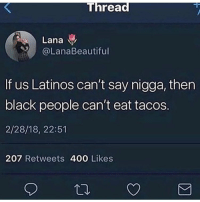 Funny, Latinos, and Black: Lana  @LanaBeautiful  If us Latinos can't say nigga, then  black people can't eat tacos  2/28/18, 22:51  207 Retweets 400 Likes Anyone can say the N word