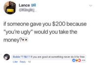 "Bailey Jay, Memes, and Money: Lance A  if someone gave you $200 because  ""you're ugly"" would you take the  money?  Robinif you are good at something never do it for free  Like Reply 1  03499 I suck at titles via /r/memes http://bit.ly/2FOvWE5"