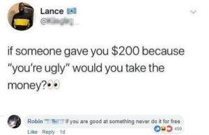 "Bailey Jay, Dank, and Memes: Lance A  if someone gave you $200 because  ""you're ugly"" would you take the  money?  Robinif you are good at something never do it for free  Like Reply 1d  0 5 499 Id take that money in a heartbeat by Phillydillycheese MORE MEMES"