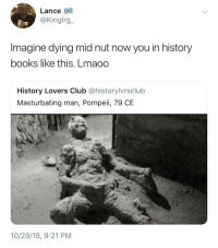 Books, Club, and History: Lance A  @Kinglrg  Imagine dying mid nut now you in history  books like this. Lmaoo  History Lovers Club @historylvrsclub  Masturbating man, Pompeii, 79 CE  10/29/18, 9:21 PM I do nut wanna go out like this