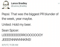 Beer, Memes, and Pepsi: Lance Bradley  @Lance_Bradley  Pepsi: That was the biggest PR blunder of  the week, year maybe.  United: Hold my beer.  Sean Spicer:  JEEEENNNNNNKINS!  4/11/17, 11:29 AM