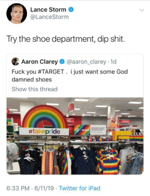 ghostofdrfluke: caucasianscriptures: Imaginary problems  : Lance Storm  @LanceStorm  Try the shoe department, dip shit.  Aaron Clarey  @aaron_clarey 1d  Fuck you #TARGET. i just want some God  damned shoes  Show this thread  #takepride  GLSN  6:33 PM 6/11/19 Twitter for iPad ghostofdrfluke: caucasianscriptures: Imaginary problems