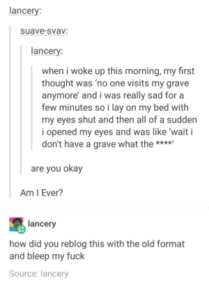 Subtle differences: lancery:  suave-svav:  lancery:  when i woke up this morning, my first  thought was 'no one visits my grave  anymore' and i was really sad for a  few minutes so i lay on my bed with  my eyes shut and then all of a sudden  i opened my eyes and was like 'wait i  don't have a grave what the *k**  xx*x  are you okay  Am I Ever?  lancery  how did you reblog this with the old format  and bleep my fuck  Source: lancery Subtle differences