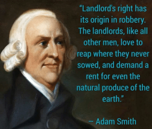 "Based Adam Smith: ""Landlord's right has  its origin in robbery.  The landlords, like all  other men, love to  reap where they never  sowed, and demand a  rent for even the  natural produce of the  earth.""  - Adam Smith Based Adam Smith"