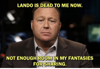 dead to me: LANDO IS DEAD TO ME NOW.  NOT ENOUGH ROOMIN MY FANTASIES  FOR SHARING.