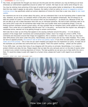 """So the admins replied to the open letter...: - landoflobsters [A] 1 point 2 days ago  Hey mods, we appreciate the thought you have put into this post and the confusion you may be feeling as we have  enhanced our enforcement capabilities around so-called """"loli"""" content. We hope we can clarify some things for you.  You may be noticing more actioning of this type of content as we have gotten better at detecting it. We understand  that this may make it appear as new policy. However, the reality is that our policy on sexual or suggestive content  involving minors has specifically called out cartoon depictions of minors for more than a year now, since its last major  update  Our intentions are not to be unclear about this policy, and we understand that it can be frustrating when it seems that  way. However, as you know, our constant refrain is that policy must be applied contextually. We will always try to  take the context of a post or comment into account when we are evaluating it - as should you. Because of that, we  are not able to go into a deep discussion here with you on individual scenarios. We look at each individual case on its  own terms (this is also why we sometimes take longer than you'd prefer when we're evaluating things). If we are  finding common confusion around a given policy, we may consider that an indication that a small update for clarity is  needed. This is what led us to specifically add the word """"loli"""" in the policy - we found that the original rule, although it  mentioned anime, seemed not to be getting through to certain communities.  We'd also like to clear up one thing that appears to be causing confusion around this policy it is not always a  question of the image itself. Comments and contextualization matter. Even if an image of a minor is SFW, if the  comments and discussion around that image are suggestive, then a violation is created. This is why you may have  seen SFW photos come down under this policy. Nevertheless, we are human and w"""