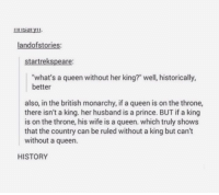 "Memes, Prince, and Queen: landofstories:  startrekspeare:  what's a queen without her king?"" well, historically,  better  also, in the british monarchy, if a queen is on the throne,  there isn't a king. her husband is a prince. BUT if a king  is on the throne, his wife is a queen. which truly shows  that the country can be ruled without a king but can't  without a queen.  HISTORY where my queens at? https://t.co/ROhD0ZnQoP"