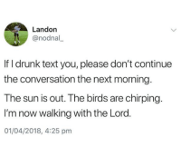 Text: Landon  @nodnal  If I drunk text you, please don't continue  the conversation the next morning  The sun is out. The birds are chirping.  I'm now walking with the Lord.  01/04/2018, 4:25 pm