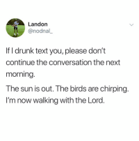Drunk, Funny, and Birds: Landon  @nodnal,  If I drunk text you, please don't  continue the conversation the next  morning  The sun is out. The birds are chirping.  I'm now walking with the Lord That's who I was, not who I is😌 Via @_theblessedone