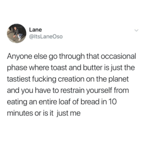 Fucking, Toast, and Simple: Lane  @ltsLaneOso  Anyone else go through that occasional  phase where toast and butter is just the  tastiest fucking creation on the planet  and you have to restrain yourself from  eating an entire loaf of bread in 10  minutes or is it just me So simple, yet so tasty
