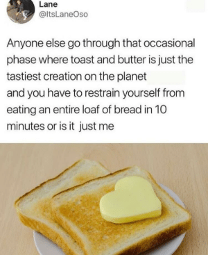 Meirl: Lane  @ltsLaneOso  Anyone else go through that occasional  phase where toast and butter is just the  tastiest creation on the planet  and you have to restrain yourself from  eating an entire loaf of bread in 10  minutes or is it just me Meirl