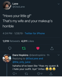 "Iphone, Juice, and Twitter: Lane  @OsoLane  ""Hows your little gf""  That's my wife and your makeup's  horrible  4:24 PM 1/28/19 Twitter for iPhone  1,019 Retweets 4,011 Likes  Dare Hopkins @darehopkins 1h  Replying to @OsoLane and  @the_only_juice  hahaha id've been like ""thas my queen&  i hate your outfit. bye"" Imfao Nothing better than a loyal man 🙌"