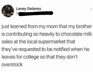 College, Chocolate, and Diabetes: Laney Delaney  just learned from my mom that my brother  is contributing so heavily to chocolate milk  sales at the local supermarket that  they've requested to be notified when he  leaves for college so that they don't  overstock he probably got diabetes