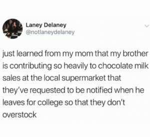 College, Twitter, and Chocolate: Laney Delaney  @notlaneydelaney  just learned from my mom that my brother  is contributing so heavily to chocolate milk  sales at the local supermarket that  they've requested to be notified when he  leaves for college so that they don't  overstock This restores my faith in humanity (credit and consent: @notlaneydelaney on Twitter)