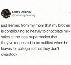 College, Love, and Chocolate: Laney Delaney  @notlaneydelaney  just learned from my mom that my brother  is contributing so heavily to chocolate milk  sales at the local supermarket that  they've requested to be notified when he  leaves for college so that they don't  overstochk That brother sure does love choc milk