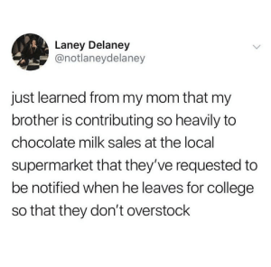 College, Chocolate, and Overstock: Laney Delaney  @notlaneydelaney  just learned from my mom that my  brother is contributing so heavily to  chocolate milk sales at the local  supermarket that they've requested to  be notified when he leaves for college  so that they don't overstock me_irl