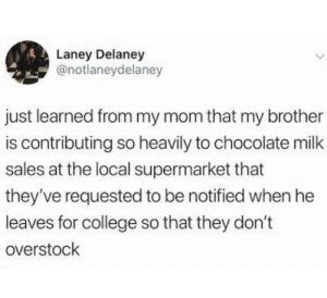 College, Chocolate, and Overstock: Laney Delaney  @notlaneydelaney  just learned from my mom that my brother  is contributing so heavily to chocolate milk  sales at the local supermarket that  they've requested to be notified when he  leaves for college so that they don't  overstock